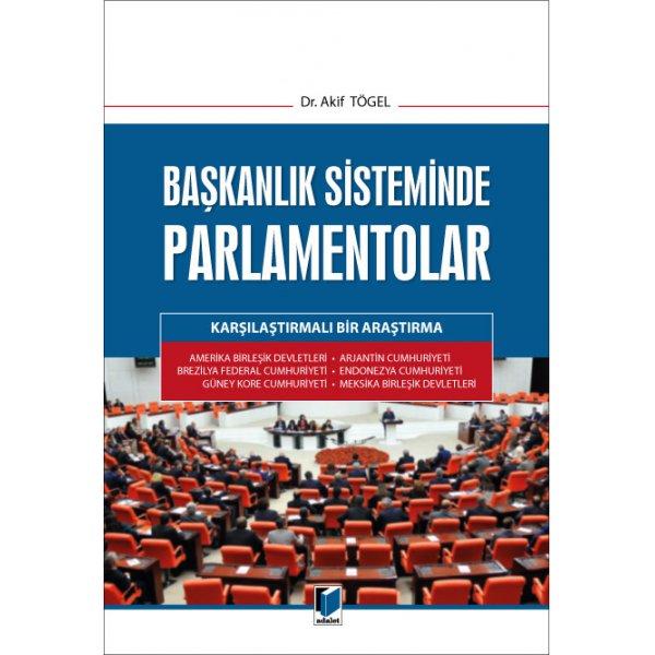 Başkanlık Sisteminde Parlamentolar Karşılaştırmalı Bir Araştırma Akif Tögel Adalet Yayınevi