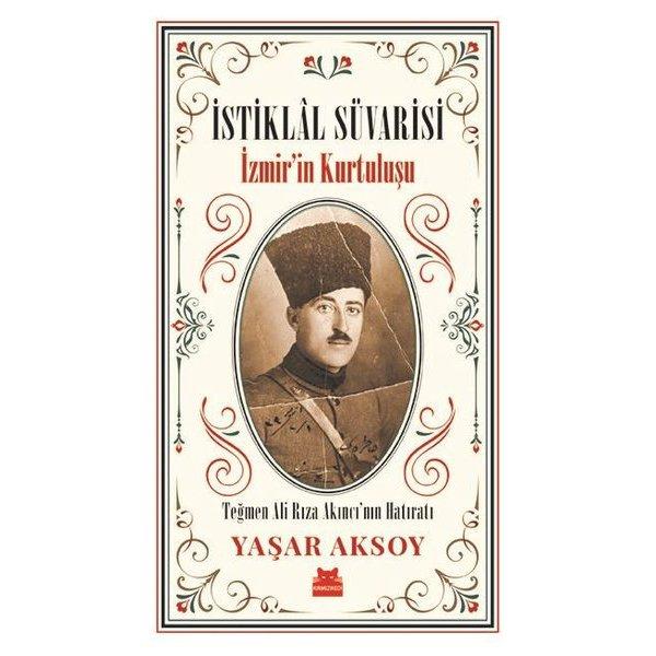 İstiklal Süvarisi: İzmir'in Kurtuluşu - Teğmen Ali Rıza Akıncı'nın Hatıratı